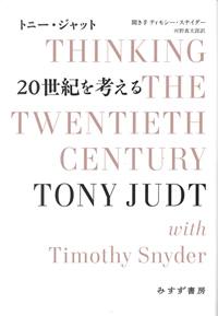 20世紀を考える  THINKING THE TWENTIETH CENTURY 著者 トニー・ジャット 聞き手 ティモシー・スナイダー 訳者 河野真太郎